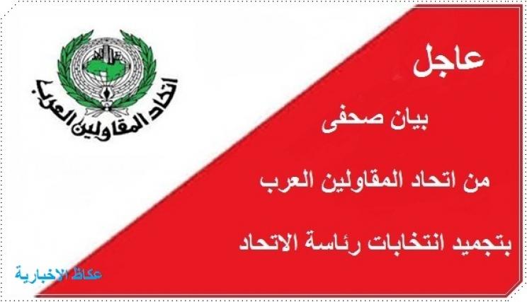 بيان صحفى من اتحاد المقاولين العرب يبين تجميد انتخابات رئاسة الاتحاد
